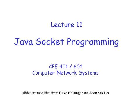 Lecture 11 Java Socket Programming CPE 401 / 601 Computer Network Systems slides are modified from Dave Hollinger and Joonbok Lee.