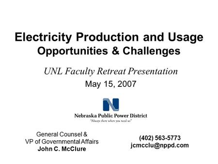 Electricity Production and Usage Opportunities & Challenges UNL Faculty Retreat Presentation May 15, 2007 General Counsel & VP of Governmental Affairs.