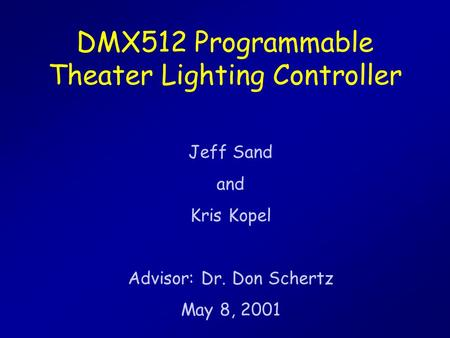 DMX512 Programmable Theater Lighting Controller Jeff Sand and Kris Kopel Advisor: Dr. Don Schertz May 8, 2001.