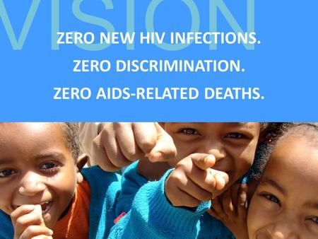 VISION ZERO NEW HIV INFECTIONS. ZERO DISCRIMINATION. ZERO AIDS-RELATED DEATHS.