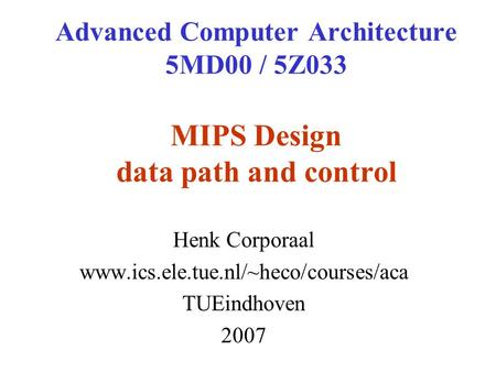 Advanced Computer Architecture 5MD00 / 5Z033 MIPS Design data path and control Henk Corporaal www.ics.ele.tue.nl/~heco/courses/aca TUEindhoven 2007.