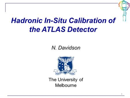 1 Hadronic In-Situ Calibration of the ATLAS Detector N. Davidson The University of Melbourne.