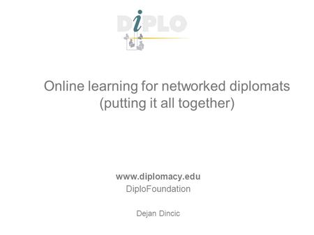 Online learning for networked diplomats (putting it all together) www.diplomacy.edu DiploFoundation Dejan Dincic.