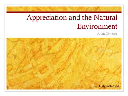 Appreciation and the Natural Environment Allen Carleson By: Katy Robinson.