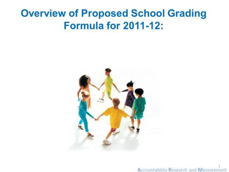 A ccountability R esearch and M easurement 1 Overview of Proposed School Grading Formula for 2011-12:
