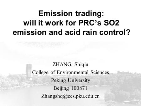 Emission trading: will it work for PRC ' s SO2 emission and acid rain control? ZHANG, Shiqiu College of Environmental Sciences Peking University Beijing.