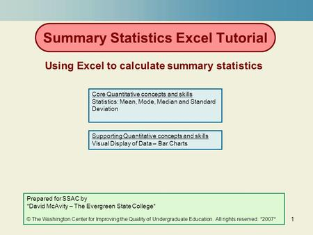 1 Summary Statistics Excel Tutorial Using Excel to calculate summary statistics Prepared for SSAC by *David McAvity – The Evergreen State College* © The.