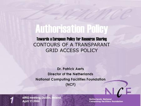 April 15 2004 eIRG meeting, Dublin, Ireland 1 1 Authorisation Policy Towards a European Policy for Resource Sharing CONTOURS OF A TRANSPARANT GRID ACCESS.