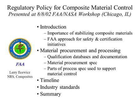 FAA Regulatory Policy for Composite Material Control Presented at 8/8/02 FAA/NASA Workshop (Chicago, IL) Introduction – Importance of stabilizing composite.