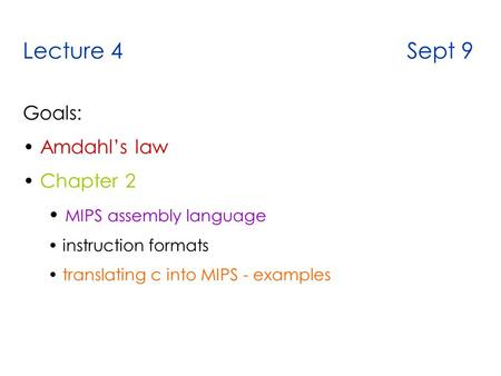 Lecture 4 Sept 9 Goals: Amdahl's law Chapter 2 MIPS assembly language instruction formats translating c into MIPS - examples.