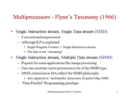 Multiprocessors CSE 471 Aut 011 Multiprocessors - Flynn's Taxonomy (1966) Single Instruction stream, Single Data stream (SISD) –Conventional uniprocessor.