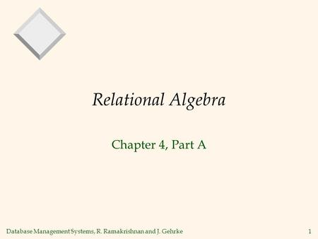 Database Management Systems, R. Ramakrishnan and J. Gehrke1 Relational Algebra Chapter 4, Part A.