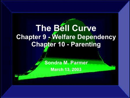 The Bell Curve Chapter 9 - Welfare Dependency Chapter 10 - Parenting Sondra M. Parmer March 13, 2003.
