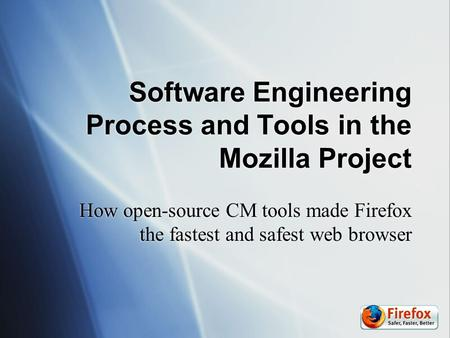 Software Engineering Process and Tools in the Mozilla Project How open-source CM tools made Firefox the fastest and safest web browser.