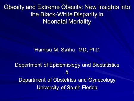 <strong>Obesity</strong> and Extreme <strong>Obesity</strong>: New Insights into the Black-White Disparity in Neonatal Mortality Hamisu M. Salihu, MD, PhD Department of Epidemiology and.