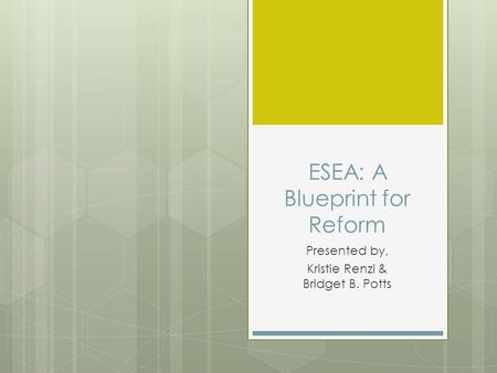 ESEA: A Blueprint for Reform Presented by, Kristie Renzi & Bridget B. Potts.