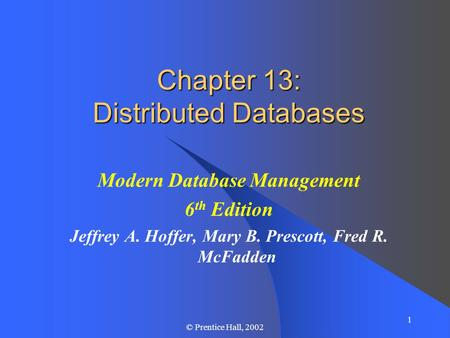 1 © Prentice Hall, 2002 Chapter 13: Distributed Databases Modern Database Management 6 th Edition Jeffrey A. Hoffer, Mary B. Prescott, Fred R. McFadden.