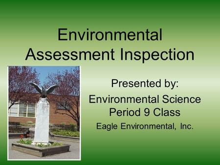Environmental Assessment Inspection Presented by: Environmental Science Period 9 Class Eagle Environmental, Inc.