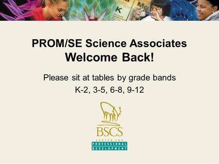 PROM/SE Science Associates Welcome Back! Please sit at tables by grade bands K-2, 3-5, 6-8, 9-12.