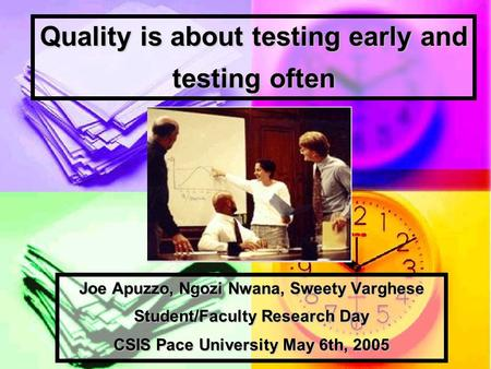 Quality is about testing early and testing often Joe Apuzzo, Ngozi Nwana, Sweety Varghese Student/Faculty Research Day CSIS Pace University May 6th, 2005.