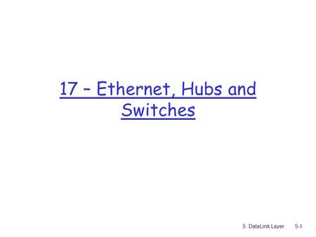 5: DataLink Layer5-1 17 – Ethernet, Hubs and Switches.
