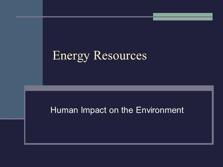 Energy Resources Human Impact on the Environment.