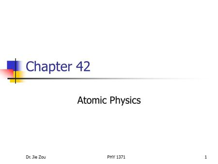 Dr. Jie ZouPHY 13711 Chapter 42 Atomic Physics. Dr. Jie ZouPHY 13712 Outline Atomic spectra of gases Early models of the atom Bohr's model of the hydrogen.