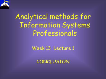 Analytical methods for Information Systems Professionals Week 13 Lecture 1 CONCLUSION.