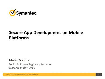 Secure App Development on iOS and Android 1 Secure App Development on Mobile Platforms Mohit Mathur Senior Software Engineer, Symantec September 10 th,