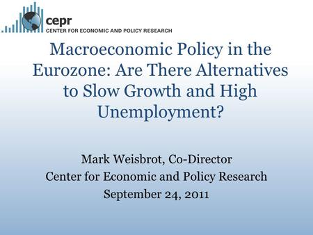 Macroeconomic Policy in the Eurozone: Are There Alternatives to Slow Growth and High Unemployment? Mark Weisbrot, Co-Director Center for Economic and Policy.