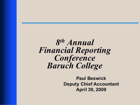 1 8 th Annual Financial Reporting Conference Baruch College Paul Beswick Deputy Chief Accountant April 30, 2009.