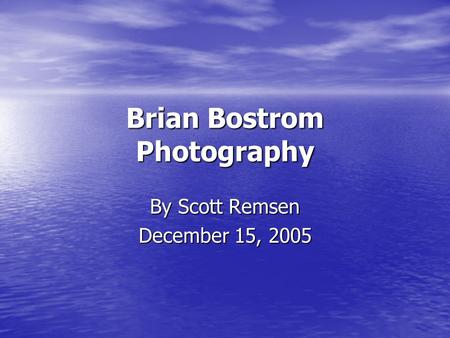 Brian Bostrom Photography By Scott Remsen December 15, 2005.