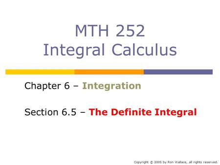 MTH 252 Integral Calculus Chapter 6 – Integration Section 6.5 – The Definite Integral Copyright © 2005 by Ron Wallace, all rights reserved.