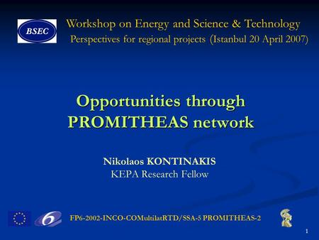FP6-2002-INCO-COMultilatRTD/SSA-5 PROMITHEAS-2 1 Workshop on Energy and Science & Technology Perspectives for regional projects ( Istanbul 20 April 2007)