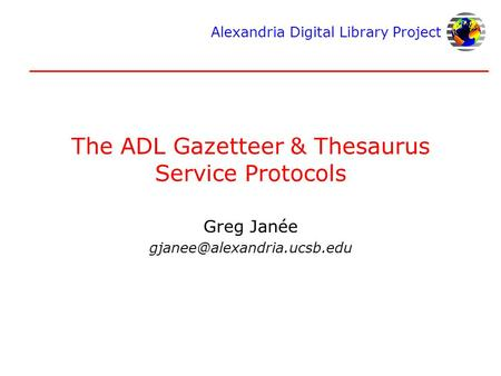 Alexandria Digital Library Project The ADL Gazetteer & Thesaurus Service Protocols Greg Janée