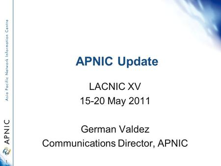 APNIC Update LACNIC XV 15-20 May 2011 German Valdez Communications Director, APNIC 1.