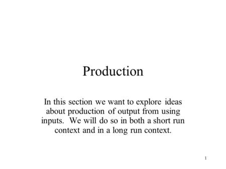 Production In this section we want to explore ideas about production of output from using inputs. We will do so in both a short run context and in a long.