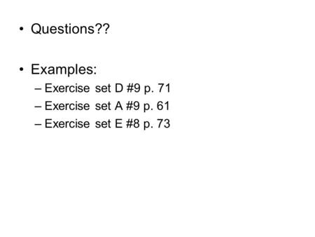 Questions?? Examples: –Exercise set D #9 p. 71 –Exercise set A #9 p. 61 –Exercise set E #8 p. 73.