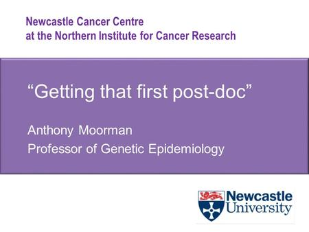 "Newcastle Cancer Centre at the Northern Institute for Cancer Research ""Getting that first post-doc"" Anthony Moorman Professor of Genetic Epidemiology."
