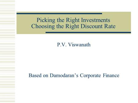 Picking the Right Investments Choosing the Right Discount Rate P.V. Viswanath Based on Damodaran's Corporate Finance.