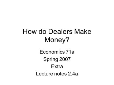 How do Dealers Make Money? Economics 71a Spring 2007 Extra Lecture notes 2.4a.