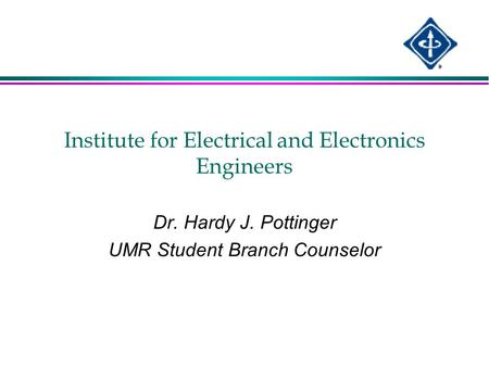 Institute for Electrical and Electronics Engineers Dr. Hardy J. Pottinger UMR Student Branch Counselor.