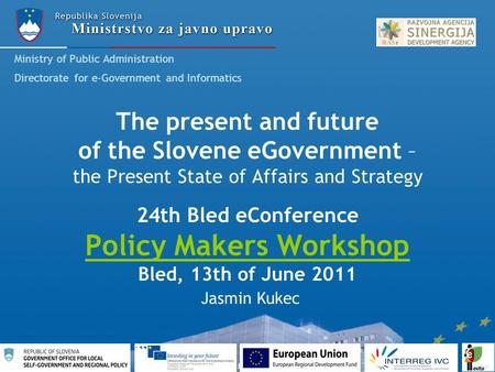 The present and future of the Slovene eGovernment – the Present State of Affairs and Strategy 24th Bled eConference Policy Makers Workshop Bled, 13th of.