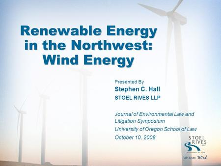 1 Renewable Energy in the Northwest: Wind Energy Presented By Stephen C. Hall STOEL RIVES LLP Journal of Environmental Law and Litigation Symposium University.