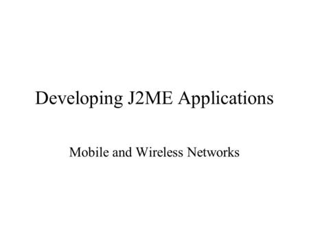 Developing J2ME Applications Mobile and Wireless Networks.