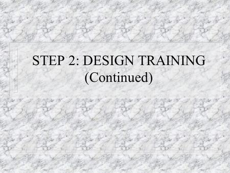 STEP 2: DESIGN TRAINING (Continued). STEPS TO EFFECTIVE TRAINING 1. Assess Needs – Organizational Analysis – Person Analysis – Task Analysis – Ensure.