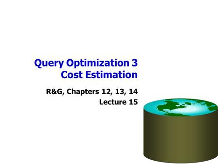 Query Optimization 3 Cost Estimation R&G, Chapters 12, 13, 14 Lecture 15.