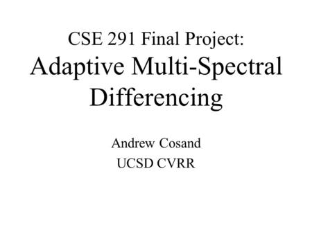 CSE 291 Final Project: Adaptive Multi-Spectral Differencing Andrew Cosand UCSD CVRR.