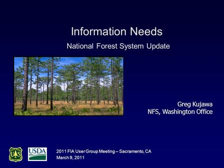 Information Needs National Forest System Update 2011 FIA User Group Meeting – Sacramento, CA March 9, 2011 Greg Kujawa NFS, Washington Office.