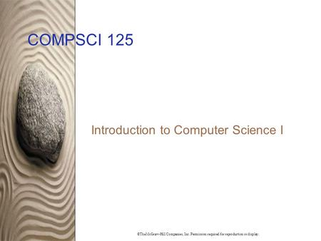 ©TheMcGraw-Hill Companies, Inc. Permission required for reproduction or display. COMPSCI 125 Introduction to Computer Science I.